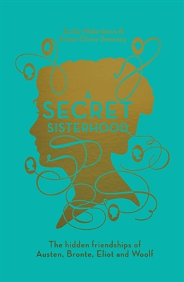 Secret sisterhood: the hidden friendships of austen, bronte, eliot and woolf