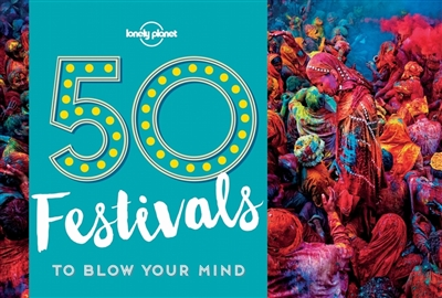 Lonely planet: 50 festivals to blow your mind (1st ed)
