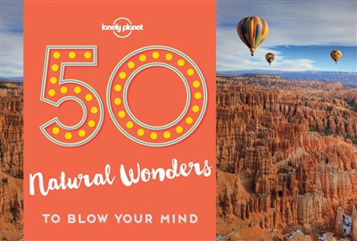 Lonely planet: 50 natural wonders to blow your mind (1st ed)