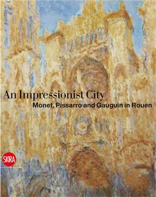 City for impressionism : monet, pissarro and gauguin in rouen